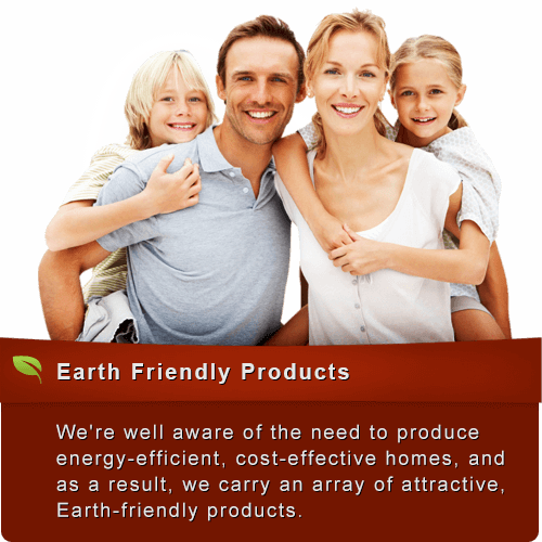 We're well aware of the need to produce energy-efficient, cost-effective homes, and as a result, we carry an array of attractive, Earth-friendly products.